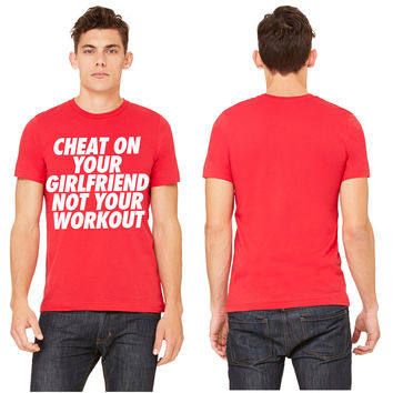 Cheat On Your Girlfriend Not Your Workout T-shirt