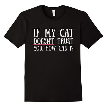 If My Cat Doesn't Trust You How Can I Funny T-Shirt