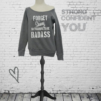 Forget Skinny I'm Training To Be Badass - slouchy off shoulder sweatshirt. S-2XL. Workout sweatshirt. Exercise sweatshirt. Gym sweatshirt