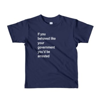 Short sleeve kids t-shirt - If you behaved like your government you'd be arrested