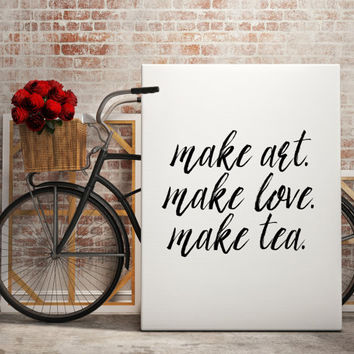 "Love quote ""Make art,Make love,Make tea,"" But first tea quote Home decor Gift idea Typographic print Inspirational poster Printable Quotes"