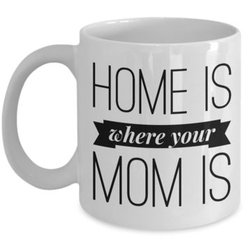 Home is Where Your Mom is Cup Ceramic Coffee Mug Mother's Day Gift for Mom