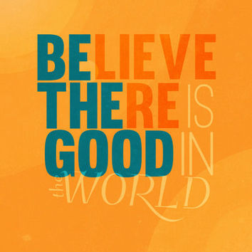Be the good, Believe there is good in the world.. inspirational quote.. digital download