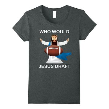 Who Would Jesus Draft Sunday Fantasy Football Funny T-Shirt