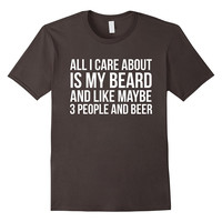 All I Care About My Beard And Like Maybe 3 People And Beer Funny T-Shirt