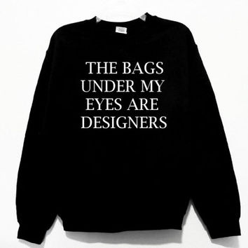 The Bags Under My Eyes Are Designers Graphic Print Unisex Sweatshirt