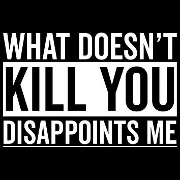 What Doesn't Kill You Disappoints Me