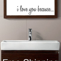 I LOVE YOU BECAUSE -  vinyl wall decal sticker bathroom mirror inspirational art
