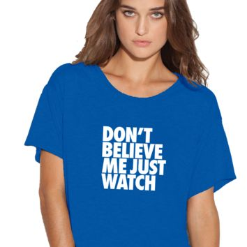 Don't believe me just watch Boxy Flowy ladies Tshirt