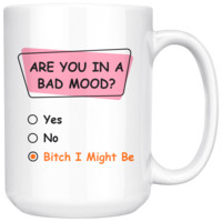 Are You In A Bad Mood? Bitch I Might Be, Funny 15oz. Ceramic White Mug, Friend Gift