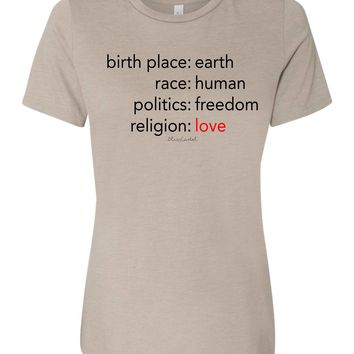 birthplace- earth, race- human, politics- freedom, religion- love tshirt ladies or unisex fit  relaxed super soft