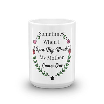 Sometimes When I Open My Mouth My Mother Comes Out Mug, Funny Mug, Funny Coffee Mug, Funny Quote Gift