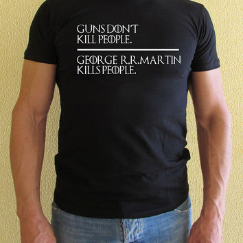 Game of Thrones shirt George R.R. Martin tshirt Unisex Guns dont kill people George R.R. Martin kills people