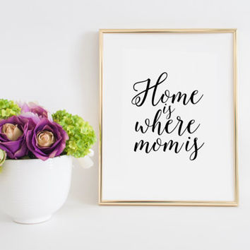 Home Sign Printable Quotes Home Is Where Mom Is Mother Gift Inspirational Quotes Love Sign Gift For Her family Sign Home Decor Quotes Art