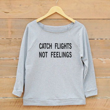Catch flights not feelings tshirt fashion tee funny tumblr quote sweatshirt women off shoulder sweatshirt slouchy jumper women sweatshirt