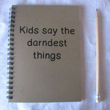 Kids say the darndest things- 5 x 7 journal