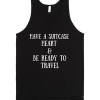 HAVE A SUITCASE HEART AND BE READY TO TRAVEL