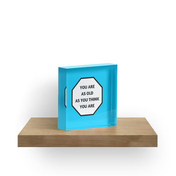 'YOU ARE AS OLD AS YOU THINK YOU ARE' Acrylic Block by IdeasForArtists
