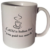 "Latte is Italian for ""you paid too much"" quote 11 oz coffee tea mug"