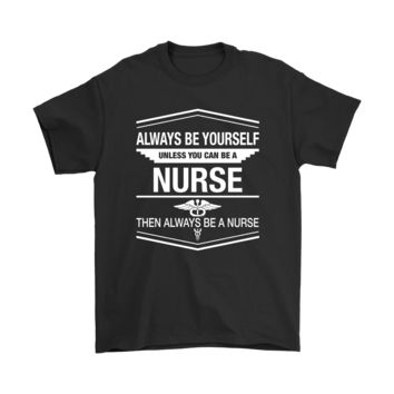 ICIK6Q Always Be Yourself Unless You Can Be A Nurse Shirts
