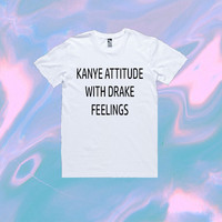 Kanye Attitude With Drake Feelings T-Shirt | Unisex S-XXL | Tumblr Funny Cute Cool Kawaii Seapunk Kanye West Kim Kardashian *ON SALE*