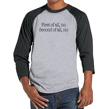 Men's Funny Shirt - First of all, no - Funny Mens Shirts - Funny Shirt - Grey Baseball Tee - Gift for Him - Funny Gift Idea for Dad