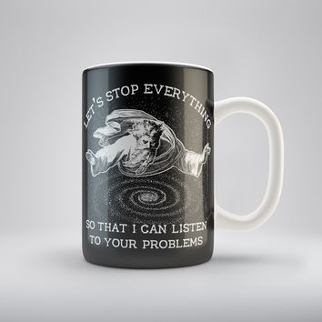 Stop Everything So I Can Listen To Your Problems Coffee Mug