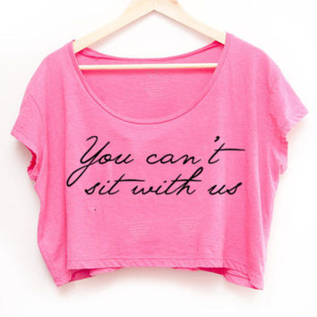 You Can't sit with us Mean Girls inspired Sexy Crop Top Belly Tee Shirt T-shirt American Apparel Womens choose colors