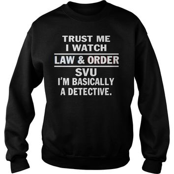 Trust me I watch law and order SVU I'm basically a detective shirt Sweatshirt Unisex