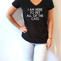 I'm here to pet all of the cats V-neck T-shirt For Women fashion top cute sassy womens gifts slogan  saying tees slogan animal cat quote
