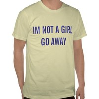 IM NOT A GIRL GO AWAY TSHIRT from Zazzle.com