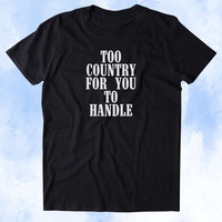 Too Country For You To Handle Shirt Cowgirl Southern Bell Country Girl Southern Girl Tumblr T-shirt