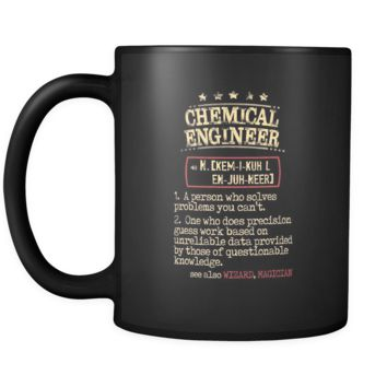 Chemical Engineer Cup - Chemical Engineer a person who solves problems you can't. see also WIZARD, MAGICIAN 11oz Black Mug