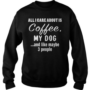 All I Care About Is Coffee My Dog T-Shirt Sweat Shirt