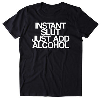 Instant Slut Just Add Alcohol Shirt Funny Drinking Alcoholic Party Girl Drunk Beer Tumblr T-shirt