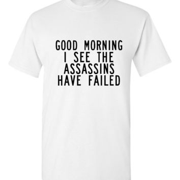 Good Morning I See The Assassins Have Failed Tee Womens Mens Shirts Gift Ideas Fun Trending T Shirt Lots of Colors Great Christmas Gift