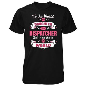 My Daughter Is A Dispatcher She Is My World - Unisex Tshirt
