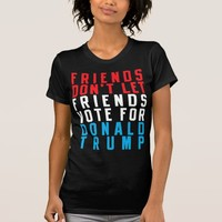 FRIENDS DON'T LET FRIENDS VOTE FOR DONALD TRUMP T-Shirt