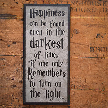 Harry Potter Quote on a Plaque.  Happiness can be Found even in the Darkest of Times if one only Remembers to Turn on the Light.