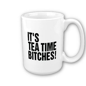 It's Tea Time Bitches! from Zazzle.com
