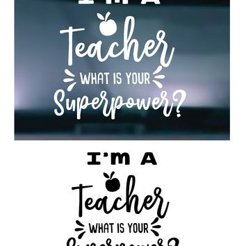I'm A Teacher What's Your Superpower Vinyl Graphic Decal Sticker