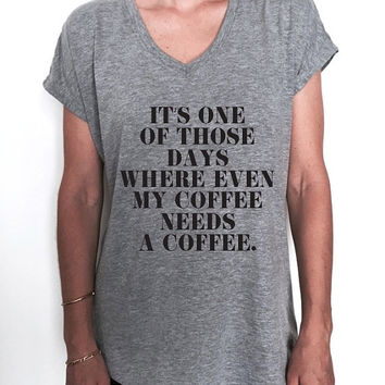 it's one of those days where even my coffee Triblend Ladies V-neck T-shirt women fashion funny gift present style graphic top cute