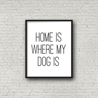 Home Is Where My Dog Is - Dog Print - Dog Poster - Dog Sign - Dog Lover Gift - Dog Home Decor - Dog Wall Art - Dog Quote -  Printable Quote