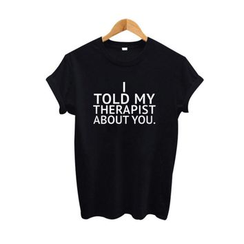 I Told My Therapist About You Funny T Shirt Women Tumblr Harajuku Saying Clothing Summer 2018 Fashion  Women tshirt