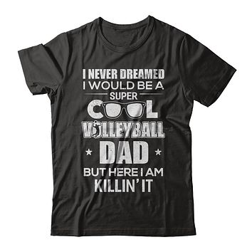 Never Dreamed I Would Be A Cool Volleyball Dad Fathers Day