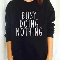 busy doing nothing sweatshirt jumper relax cool college fashion sweatshirts girls women UNISEX sweater tumblr gift funny girlfriend birthday