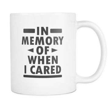 In Memory Of When I Cared Coffee Mug, 11 Ounce