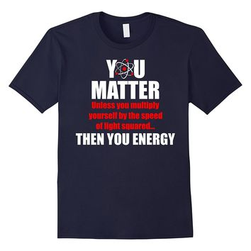 You Matter Then You Energy Funny Math Science T-Shirt