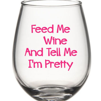 Funny Wine Glass, Feed Me Wine And Tell Me I'm Pretty Wine Glass