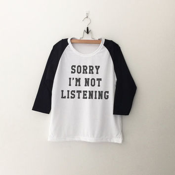Sorry I'm not listening T-Shirt sweatshirt womens girls teens unisex grunge tumblr instagram blogger punk dope swag hype hipster gifts merch